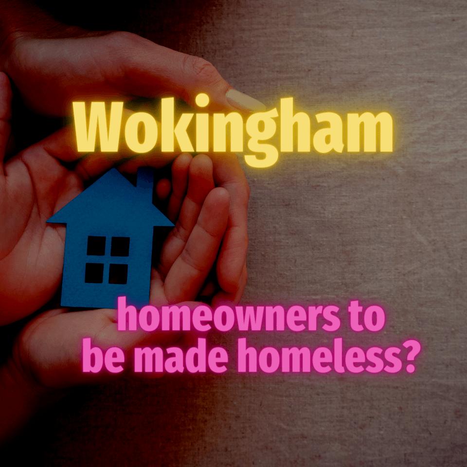 Wokingham Homeowners to be Made Homeless?
